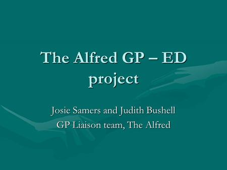 The Alfred GP – ED project Josie Samers and Judith Bushell GP Liaison team, The Alfred.
