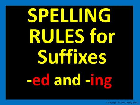 SPELLING RULES for Suffixes -ed and -ing Copyright © 2012 Kelly Mott.