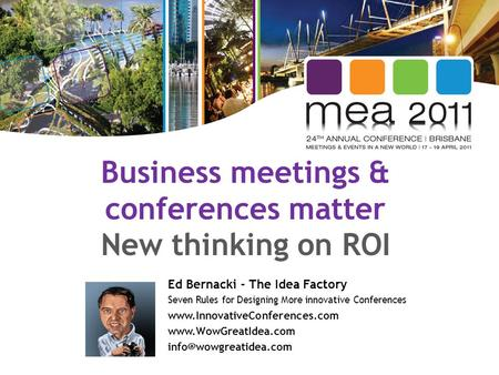Business meetings & conferences matter New thinking on ROI Ed Bernacki - The Idea Factory Seven Rules for Designing More innovative Conferences www.InnovativeConferences.com.