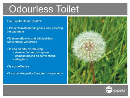 Odourless Toilet The Expella Odour Control: Prevents malodorous gases from entering the bathroom Is more effective and efficient than conventional ventilation.