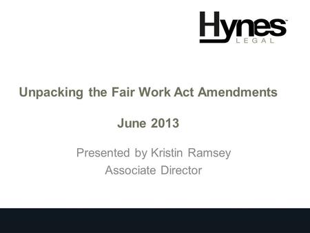 Unpacking the Fair Work Act Amendments June 2013 Presented by Kristin Ramsey Associate Director.