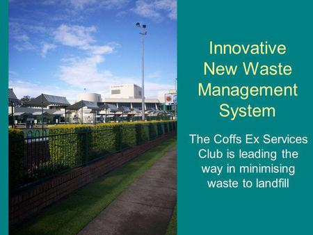 Innovative New Waste Management System The Coffs Ex Services Club is leading the way in minimising waste to landfill.