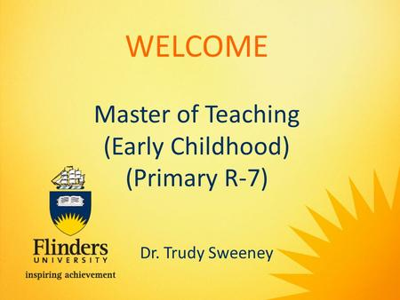 WELCOME Master of Teaching (Early Childhood) (Primary R-7) Dr. Trudy Sweeney.