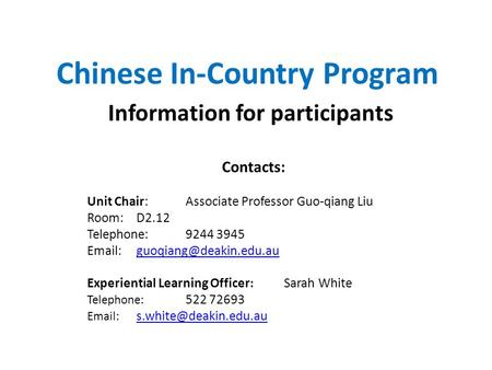 Chinese In-Country Program Information for participants Contacts: Unit Chair: Associate Professor Guo-qiang Liu Room:D2.12 Telephone: 9244 3945