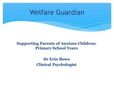 Supporting Parents of Anxious Children: Primary School Years Dr Erin Bowe Clinical Psychologist Welfare Guardian.