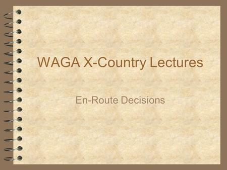 WAGA X-Country Lectures En-Route Decisions. 2 What's here?  What's the best Secret for Success  When to start?  What ring setting to use?  What speed.