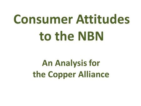 Consumer Attitudes to the NBN An Analysis for the Copper Alliance.
