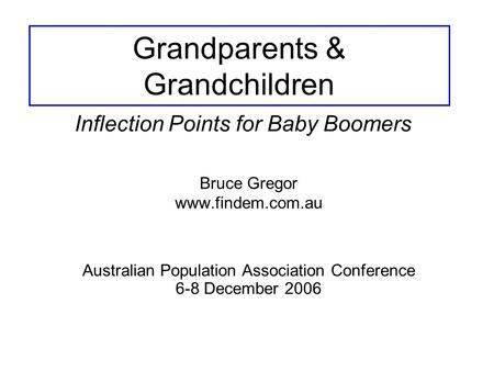 Grandparents & Grandchildren Bruce Gregor www.findem.com.au Inflection Points for Baby Boomers Australian Population Association Conference 6-8 December.