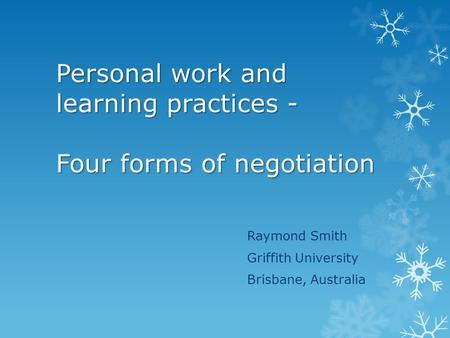 Personal work and learning practices - Four forms of negotiation Raymond Smith Griffith University Brisbane, Australia.