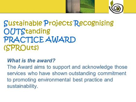 What is the award? The Award aims to support and acknowledge those services who have shown outstanding commitment to promoting environmental best practice.