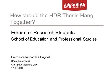 How should the HDR Thesis Hang Together? Forum for Research Students School of Education and Professional Studies Professor Richard G. Bagnall Dean (Research)