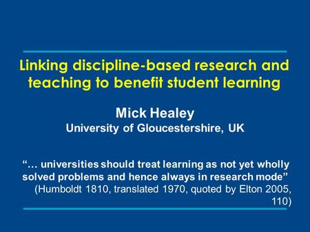 "Linking discipline-based research and teaching to benefit student learning Mick Healey University of Gloucestershire, UK ""… universities should treat learning."