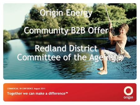 Origin Energy Community B2B Offer Redland District Committee of the Ageing Origin Energy Community B2B Offer Redland District Committee of the Ageing COMMERCIAL.