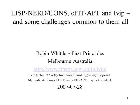 1 LISP-NERD/CONS, eFIT-APT and Ivip – and some challenges common to them all Robin Whittle - First Principles Melbourne Australia