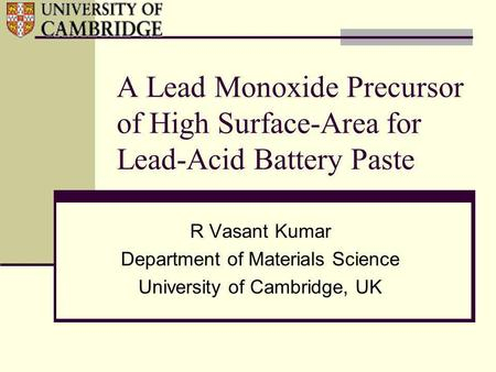 A Lead Monoxide Precursor of High Surface-Area for Lead-Acid Battery Paste R Vasant Kumar Department of Materials Science University of Cambridge, UK.