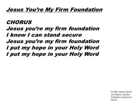 Jesus You're My Firm Foundation CHORUS Jesus you're my firm foundation