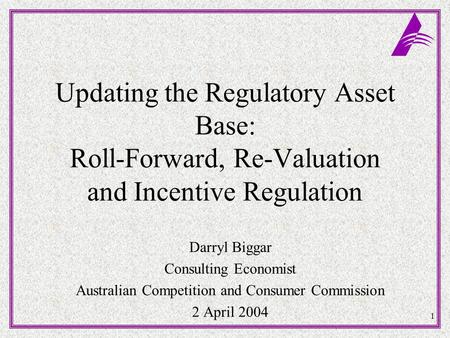 1 Updating the Regulatory Asset Base: Roll-Forward, Re-Valuation and Incentive Regulation Darryl Biggar Consulting Economist Australian Competition and.