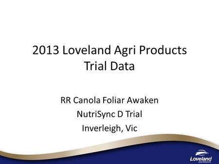 2013 Loveland Agri Products Trial Data RR Canola Foliar Awaken NutriSync D Trial Inverleigh, Vic.