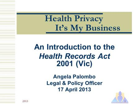 2013 1 Health Privacy It's My Business An Introduction to the Health Records Act 2001 (Vic) Angela Palombo Legal & Policy Officer 17 April 2013.