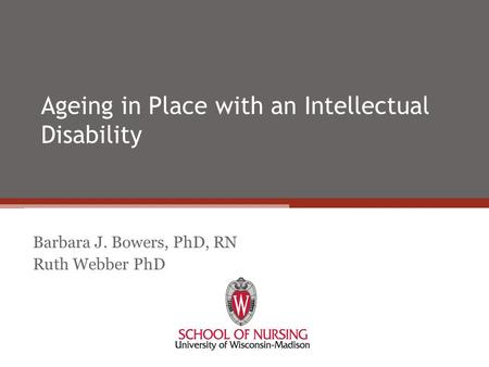 Ageing in Place with an Intellectual Disability Barbara J. Bowers, PhD, RN Ruth Webber PhD.