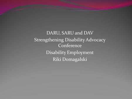DARU, SARU and DAV Strengthening Disability Advocacy Conference Disability Employment Riki Domagalski.