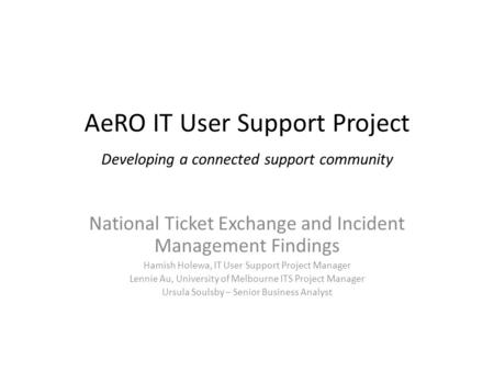 AeRO IT User Support Project Developing a connected support community National Ticket Exchange and Incident Management Findings Hamish Holewa, IT User.
