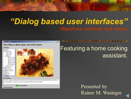 """Dialog based user interfaces"" Objectives, methods and results Featuring a home cooking assistant. Presented by Rainer M. Wasinger."