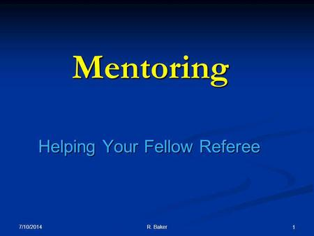 7/10/2014 R. Baker 1 Mentoring Helping Your Fellow Referee.