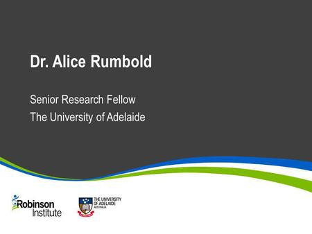 Dr. Alice Rumbold Senior Research Fellow The University of Adelaide.