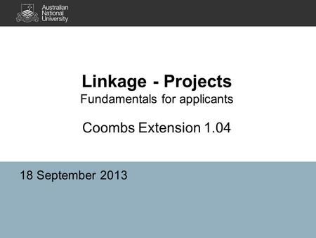 Linkage - Projects Fundamentals for applicants Coombs Extension 1.04 18 September 2013.