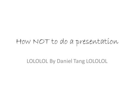 How NOT to do a presentation LOLOLOL By Daniel Tang LOLOLOL.