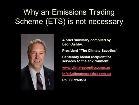 "Why an Emissions Trading Scheme (ETS) is not necessary A brief summary compiled by Leon Ashby, President ""The Climate Sceptics"" Centenary Medal recipient."