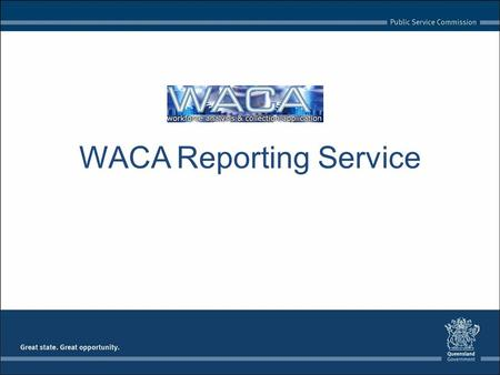 WACA Reporting Service. Outline What is the WACA Reporting Service? Benefits Support Accessing the Service - SLA and Licensing - User Account - Security.