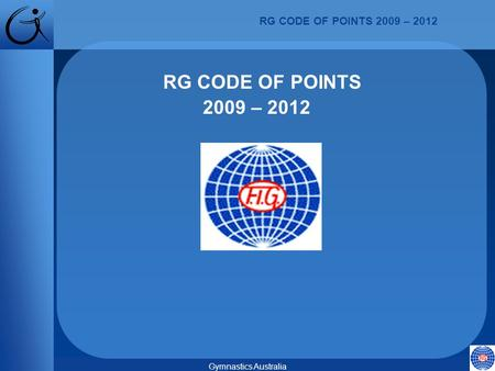 RG CODE OF POINTS 2009 – 2012 Gymnastics Australia RG CODE OF POINTS 2009 – 2012.