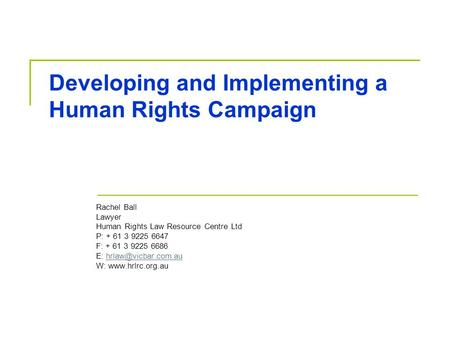 Developing and Implementing a Human Rights Campaign Rachel Ball Lawyer Human Rights Law Resource Centre Ltd P: + 61 3 9225 6647 F: + 61 3 9225 6686 E: