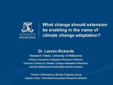 What change should extension be enabling in the name of climate change adaptation? Dr. Lauren Rickards Research Fellow, University of Melbourne: Primary.