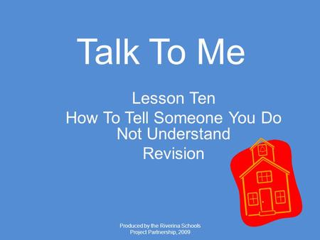 Produced by the Riverina Schools Project Partnership, 2009 Talk To Me Lesson Ten How To Tell Someone You Do Not Understand Revision.