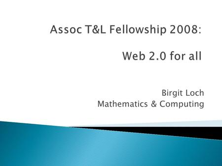 Birgit Loch Mathematics & Computing.  Wikis  Blogs  Social networking  podcasting.