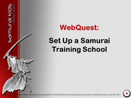 WebQuest: Set Up a Samurai Training School Samurai Kids 1: White Crane Text © 2008 Sandy Fussell Illustrations © 2008 Rhian Nest James Reproduced by permission.