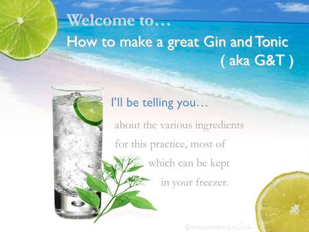 I'll be telling you… about the various ingredients for this practice, most of which can be kept in your freezer. Welcome to… How to make a great Gin and.