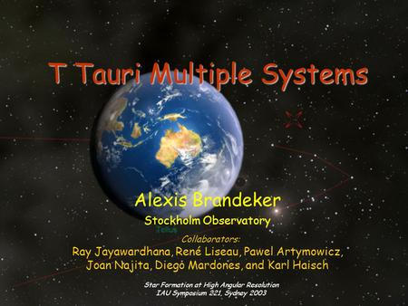 Star Formation at High Angular Resolution IAU Symposium 221, Sydney 2003 T Tauri Multiple Systems Alexis Brandeker Stockholm Observatory Collaborators: