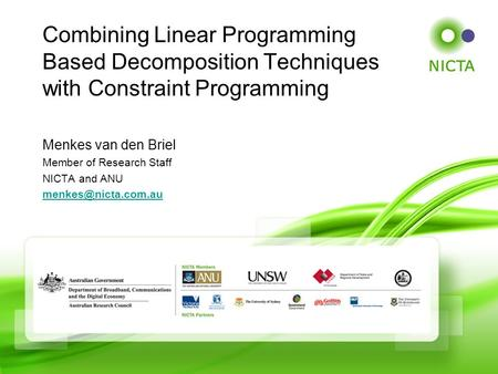 Menkes van den Briel Member of Research Staff NICTA and ANU Combining Linear Programming Based Decomposition Techniques with Constraint.