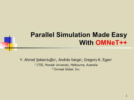 1 Parallel Simulation Made Easy With OMNeT++ Y. Ahmet Şekerciuğlu 1, András Varga 2, Gregory K. Egan 1 1 CTIE, Monash University, Melbourne, Australia.