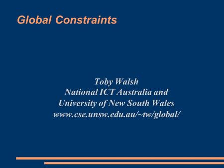 Global Constraints Toby Walsh National ICT Australia and University of New South Wales www.cse.unsw.edu.au/~tw/global/