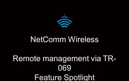 NetComm Wireless Remote management via TR- 069 Feature Spotlight.