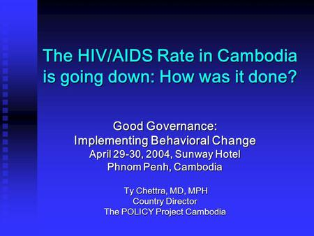 The HIV/AIDS Rate in Cambodia is going down: How was it done? Good Governance: Implementing Behavioral Change April 29-30, 2004, Sunway Hotel Phnom Penh,