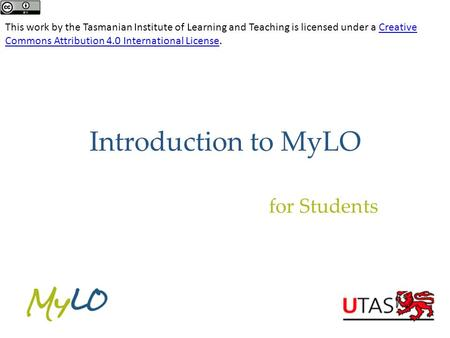 Introduction to MyLO for Students This work by the Tasmanian Institute of Learning and Teaching is licensed under a Creative Commons Attribution 4.0 International.