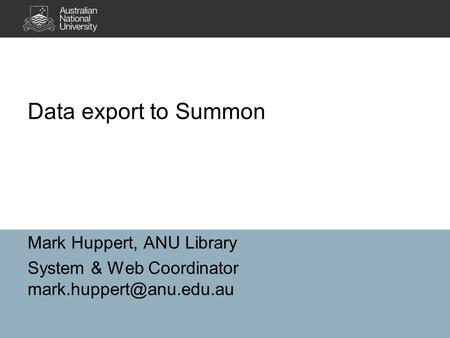 Data export to Summon Mark Huppert, ANU Library System & Web Coordinator