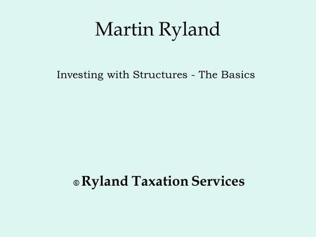 Martin Ryland © Ryland Taxation Services Investing with Structures - The Basics.