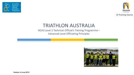TRIATHLON AUSTRALIA NOAS Level 2 Technical Official's Training Programme – Advanced Level Officiating Principles 1 Version 4 June 2013.